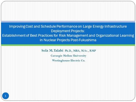 Sola M. Talabi Ph.D., MBA, M.Sc., RMP Carnegie Mellon University Westinghouse Electric Co. 1 Improving Cost and Schedule Performance on Large Energy Infrastructure.