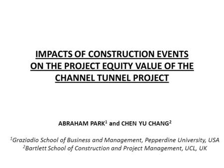 IMPACTS OF CONSTRUCTION EVENTS ON THE PROJECT EQUITY VALUE OF THE CHANNEL TUNNEL PROJECT ABRAHAM PARK 1 and CHEN YU CHANG 2 1 Graziadio School of Business.