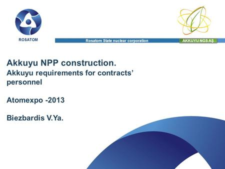 Akkuyu NPP construction. Akkuyu requirements for contracts personnel Atomexpo -2013 Biezbardis V.Ya. AKKUYU NGS AŞ ROSATOM Rosatom State nuclear corporation.