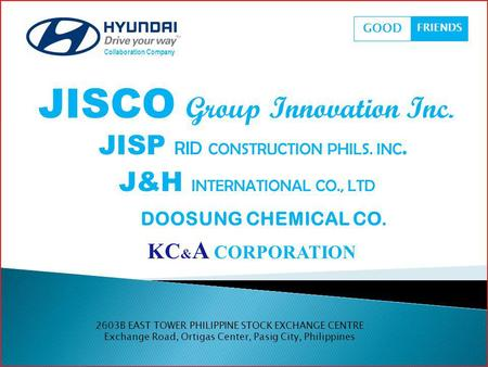 JISCO Group Innovation Inc. Collaboration Company GOOD FRIENDS JISP RID CONSTRUCTION PHILS. INC. J&H INTERNATIONAL CO., LTD DOOSUNG CHEMICAL CO. KC & A.