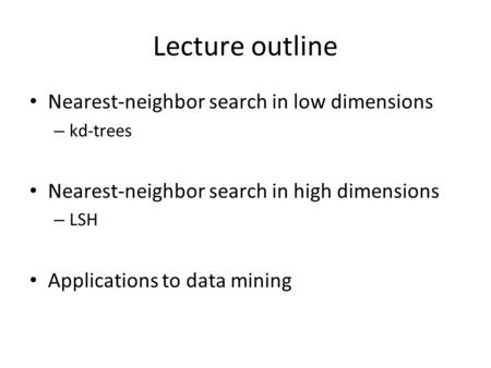 Lecture outline Nearest-neighbor search in low dimensions – kd-trees Nearest-neighbor search in high dimensions – LSH Applications to data mining.