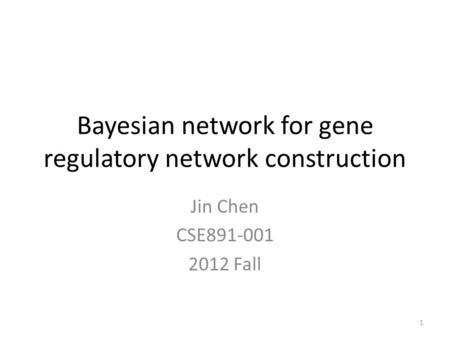 Bayesian network for gene regulatory network construction Jin Chen CSE891-001 2012 Fall 1.