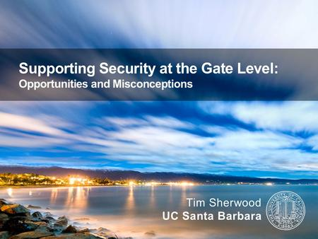 Supporting Security at the Gate Level: Opportunities and Misconceptions Tim Sherwood UC Santa Barbara.