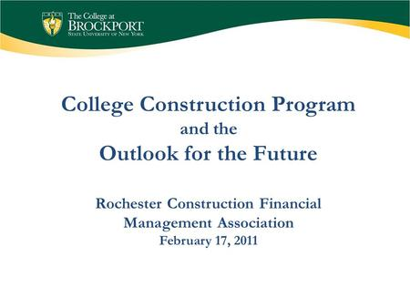 Rochester Construction Financial Management Association February 17, 2011 College Construction Program and the Outlook for the Future.