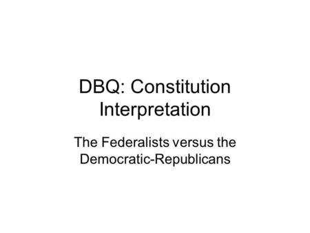 DBQ: Constitution Interpretation The Federalists versus the Democratic-Republicans.