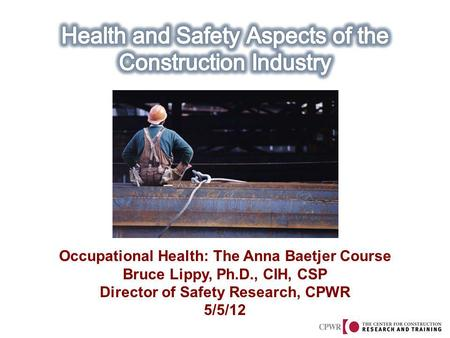 Occupational Health: The Anna Baetjer Course Bruce Lippy, Ph.D., CIH, CSP Director of Safety Research, CPWR 5/5/12.