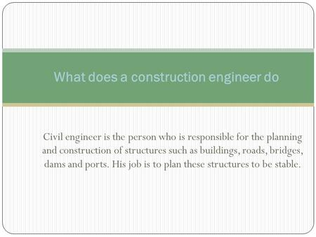 Civil engineer is the person who is responsible for the planning and construction of structures such as buildings, roads, bridges, dams and ports. His.