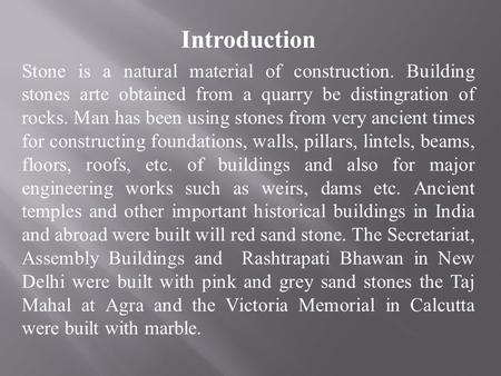 Introduction Stone is a natural material of construction. Building stones arte obtained from a quarry be distingration of rocks. Man has been using stones.