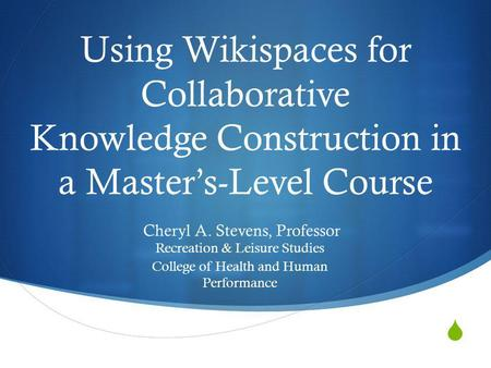 Using Wikispaces for Collaborative Knowledge Construction in a Masters-Level Course Cheryl A. Stevens, Professor Recreation & Leisure Studies College of.
