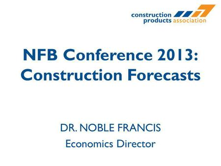 NFB Conference 2013: Construction Forecasts DR. NOBLE FRANCIS Economics Director.