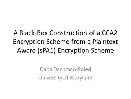 A Black-Box Construction of a CCA2 Encryption Scheme from a Plaintext Aware (sPA1) Encryption Scheme Dana Dachman-Soled University of Maryland.