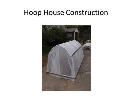 Hoop House Construction. Parts of the hoop house Frame Hoops Braces Plastic cover.