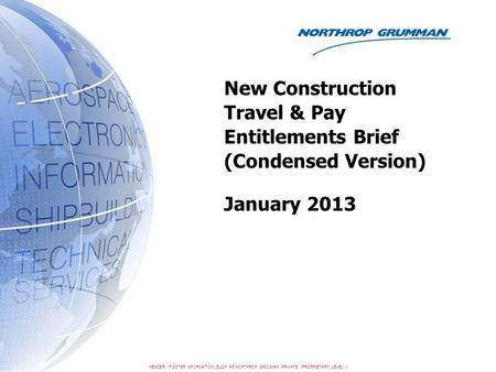 HEADER / FOOTER INFORMATION (SUCH AS NORTHROP GRUMMAN PRIVATE / PROPRIETARY LEVEL I) New Construction Travel & Pay Entitlements Brief (Condensed Version)