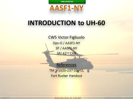 UNCLASSIFIED SLIDE - AASF1-NY Standards - 27 Feb 12 11 Introduction to UH-60 INTRODUCTION to UH-60 CW5 Victor Figliuolo Ops-O / AASF1-NY SP / AASF1-NY.