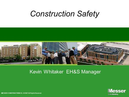 MESSER CONSTRUCTION CO. © 2007 All Rights Reserved. Construction Safety Kevin Whitaker EH&S Manager.