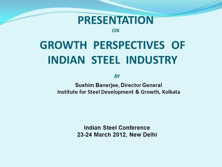 Sushim Banerjee, Director General Institute for Steel Development & Growth, Kolkata GROWTH PERSPECTIVES OF INDIAN STEEL INDUSTRY PRESENTATION ON BY Indian.