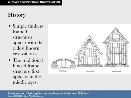 Fundamentals of Building Construction, Materials & Methods, 5 th Edition Copyright © 2009 J. Iano. All rights reserved. History Simple timber- framed structures.