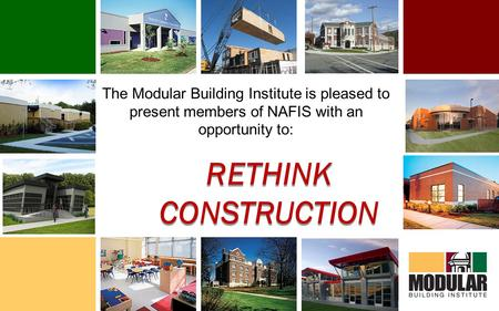 The Modular Building Institute is pleased to present members of NAFIS with an opportunity to: RETHINK CONSTRUCTION.