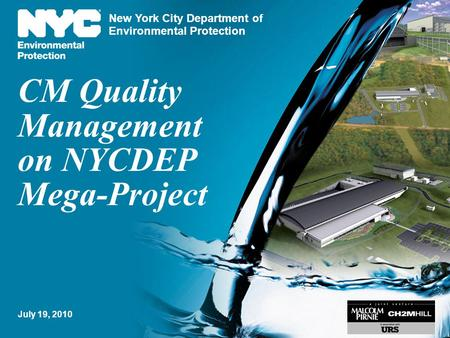 New York City Department of Environmental Protection CM Quality Management on NYCDEP Mega-Project 1 July 19, 2010.