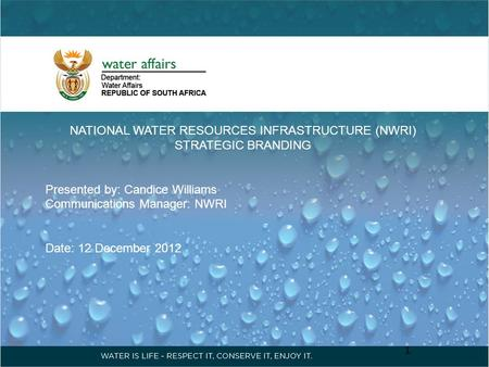 NATIONAL WATER RESOURCES INFRASTRUCTURE (NWRI) STRATEGIC BRANDING Presented by: Candice Williams Communications Manager: NWRI Date: 12 December 2012 1.