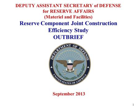 DEPUTY ASSISTANT SECRETARY of DEFENSE for RESERVE AFFAIRS (Materiel and Facilities) Reserve Component Joint Construction Efficiency Study OUTBRIEF September.