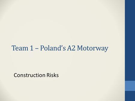 Team 1 – Polands A2 Motorway Construction Risks. Construction Risks (Delays, etc.) 1.What are these risks in the project? Project size and total lack.