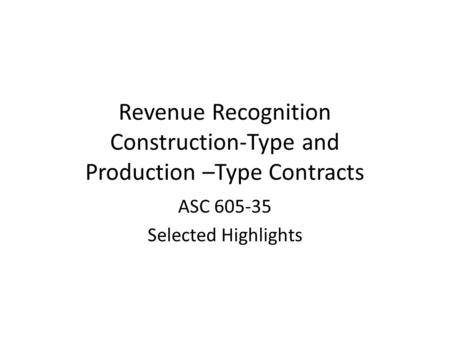 Revenue Recognition Construction-Type and Production –Type Contracts ASC 605-35 Selected Highlights.