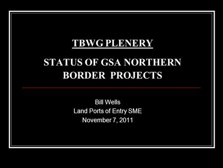 TBWG PLENERY STATUS OF GSA NORTHERN BORDER PROJECTS Bill Wells Land Ports of Entry SME November 7, 2011.