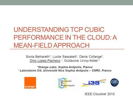 UNDERSTANDING TCP CUBIC PERFORMANCE IN THE CLOUD: A MEAN-FIELD APPROACH IEEE Cloudnet 2013 Sonia Belhareth*, Lucile Sassatelli, Denis Collange*, Dino Lopez-Pacheco,