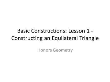 Basic Constructions: Lesson 1 - Constructing an Equilateral Triangle Honors Geometry.
