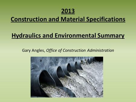2013 Construction and Material Specifications Hydraulics and Environmental Summary Gary Angles, Office of Construction Administration.
