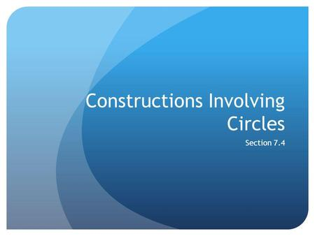 Constructions Involving Circles Section 7.4. Definitions Concurrent: When three or more lines meet at a single point Circumcenter of a Triangle: The point.