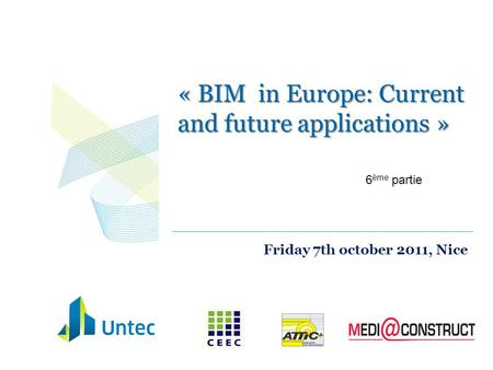 « BIM in Europe: Current and future applications » Friday 7th october 2011, Nice 6 ème partie.