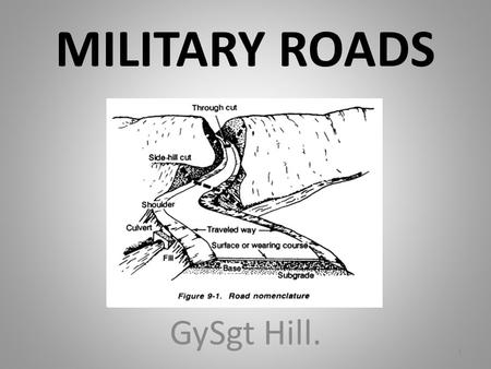MILITARY ROADS GySgt Hill. 1. OVERVIEW The purpose of this period of instruction is to provide you the knowledge to identify basic requirements, design,