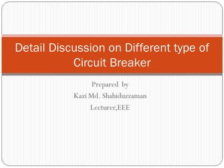 Prepared by Kazi Md. Shahiduzzaman Lecturer,EEE Detail Discussion on Different type of Circuit Breaker.