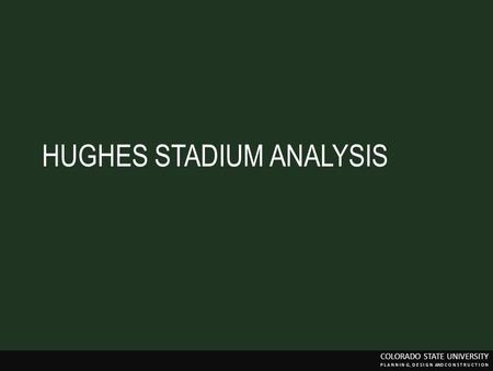 HUGHES STADIUM ANALYSIS COLORADO STATE UNIVERSITY P L A N N I N G, D E S I G N AND C O N S T R U C T I O N.