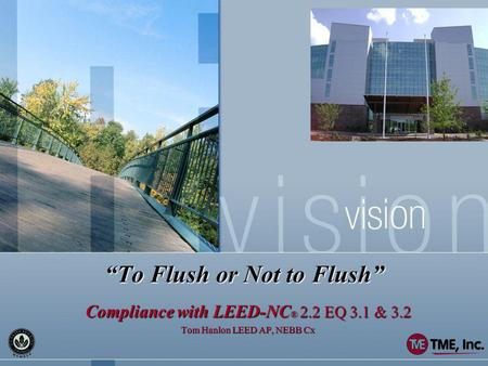 To Flush or Not to Flush Compliance with LEED-NC ® 2.2 EQ 3.1 & 3.2 Tom Hanlon LEED AP, NEBB Cx.