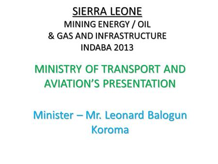 SIERRA LEONE MINING ENERGY / OIL & GAS AND INFRASTRUCTURE INDABA 2013 MINISTRY OF TRANSPORT AND AVIATIONS PRESENTATION Minister – Mr. Leonard Balogun Koroma.