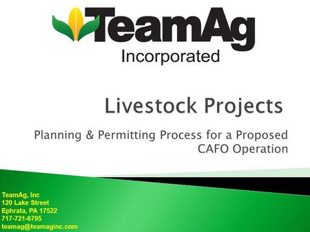 TeamAg, Inc 120 Lake Street Ephrata, PA 17522 717-721-6795 Planning & Permitting Process for a Proposed CAFO Operation.