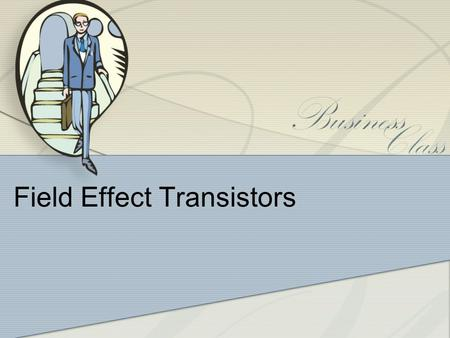 Field Effect Transistors. Introduction Two main types of FET: - JFET –Junction field effects transistor -MOSFET – Metal oxide semiconductor field effect.