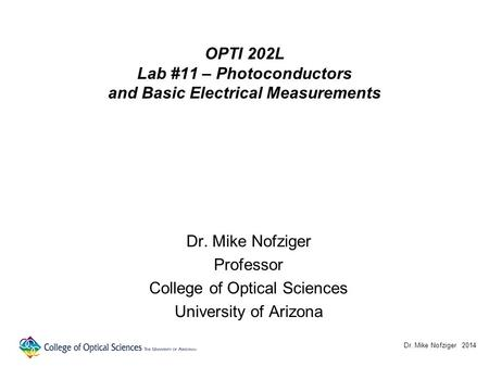OPTI 202L Lab #11 – Photoconductors and Basic Electrical Measurements Dr. Mike Nofziger Professor College of Optical Sciences University of Arizona Dr.