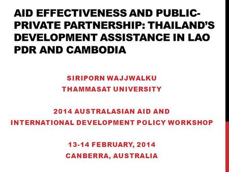 AID EFFECTIVENESS AND PUBLIC- PRIVATE PARTNERSHIP: THAILANDS DEVELOPMENT ASSISTANCE IN LAO PDR AND CAMBODIA SIRIPORN WAJJWALKU THAMMASAT UNIVERSITY 2014.