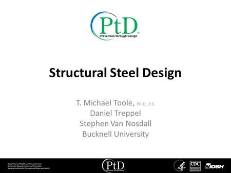 Structural Steel Design T. Michael Toole, Ph.D., P.E. Daniel Treppel Stephen Van Nosdall Bucknell University.