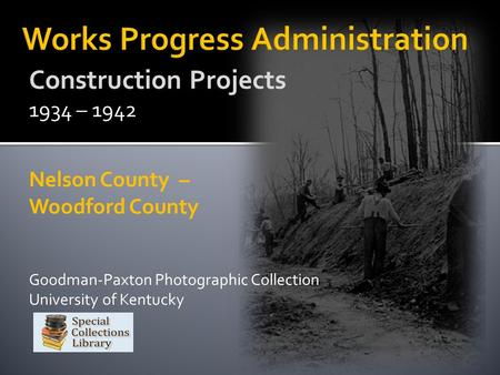 Construction Projects 1934 – 1942 Nelson County – Woodford County Goodman-Paxton Photographic Collection University of Kentucky.