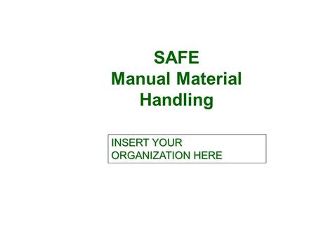 SAFE Manual Material Handling INSERT YOUR ORGANIZATION HERE.