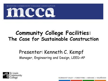 Community College Facilities: The Case for Sustainable Construction 1 Presenter: Kenneth C. Kempf Manager, Engineering and Design, LEED-AP.