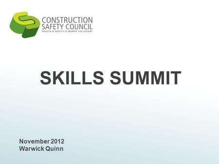 SKILLS SUMMIT November 2012 Warwick Quinn. Topics Today What is the Construction Safety Council? CSC Strategic Plan Current Initiatives Competency framework.