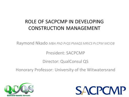 Raymond Nkado MBA PhD PrQS PMAQS MRICS Pr.CPM MCIOB President: SACPCMP Director: QualConsul QS Honorary Professor: University of the Witwatersrand ROLE.