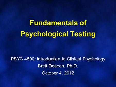 Fundamentals of Psychological Testing PSYC 4500: Introduction to Clinical Psychology Brett Deacon, Ph.D. October 4, 2012.