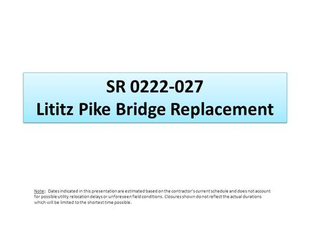 SR 0222-027 Lititz Pike Bridge Replacement Note: Dates indicated in this presentation are estimated based on the contractors current schedule and does.